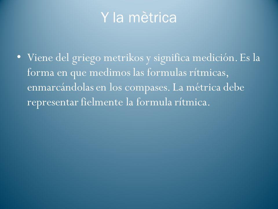 Y la mètrica Viene del griego metrikos y significa medición. Es la forma en que medimos las formulas rítmicas, enmarcándolas en los compases. La métri