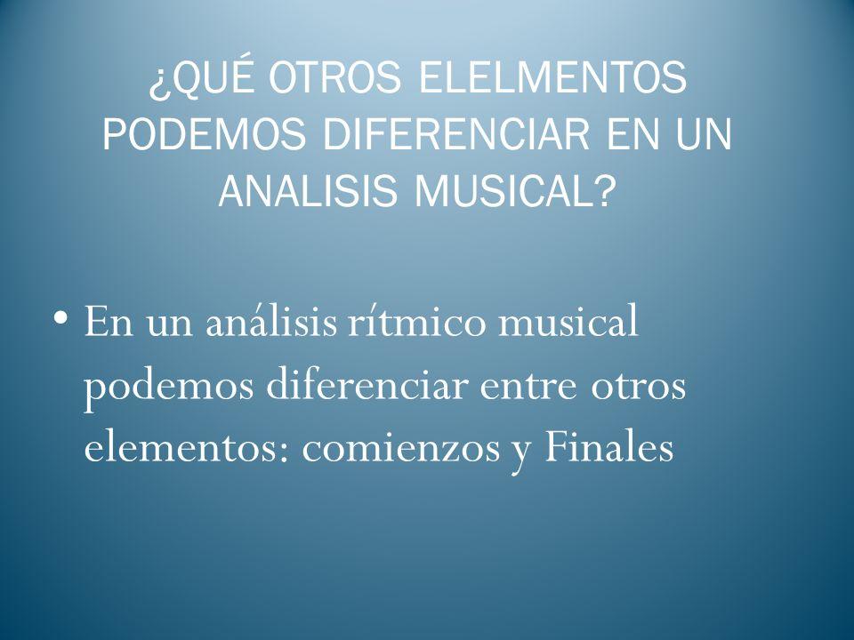 ¿QUÉ OTROS ELELMENTOS PODEMOS DIFERENCIAR EN UN ANALISIS MUSICAL? En un análisis rítmico musical podemos diferenciar entre otros elementos: comienzos