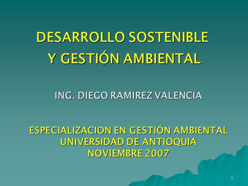 1 DESARROLLO SOSTENIBLE Y GESTIÓN AMBIENTAL ING. DIEGO RAMIREZ VALENCIA ESPECIALIZACION EN GESTIÓN AMBIENTAL UNIVERSIDAD DE ANTIOQUIA NOVIEMBRE 2007