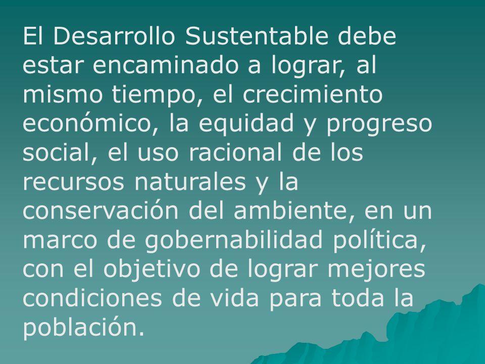 El Desarrollo Sustentable debe estar encaminado a lograr, al mismo tiempo, el crecimiento económico, la equidad y progreso social, el uso racional de