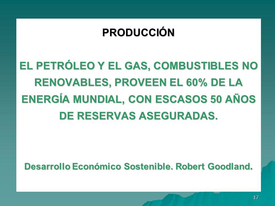 17 PRODUCCIÓN EL PETRÓLEO Y EL GAS, COMBUSTIBLES NO RENOVABLES, PROVEEN EL 60% DE LA ENERGÍA MUNDIAL, CON ESCASOS 50 AÑOS DE RESERVAS ASEGURADAS. Desa