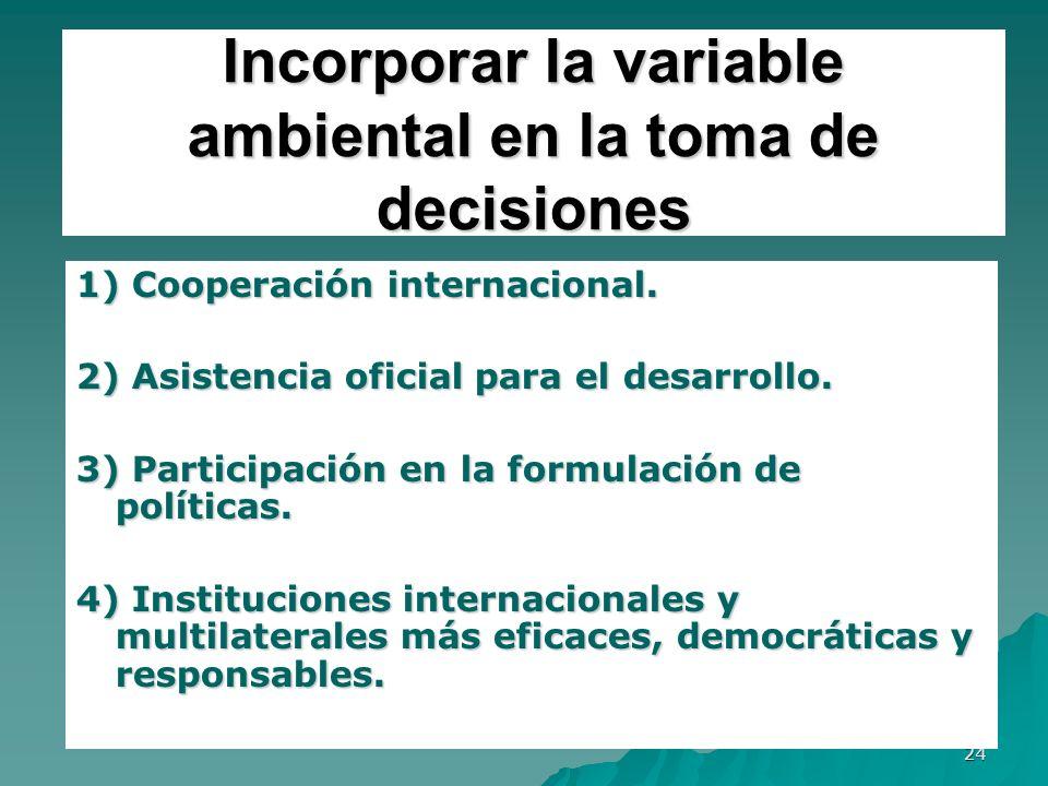24 Incorporar la variable ambiental en la toma de decisiones 1) Cooperación internacional. 2) Asistencia oficial para el desarrollo. 3) Participación