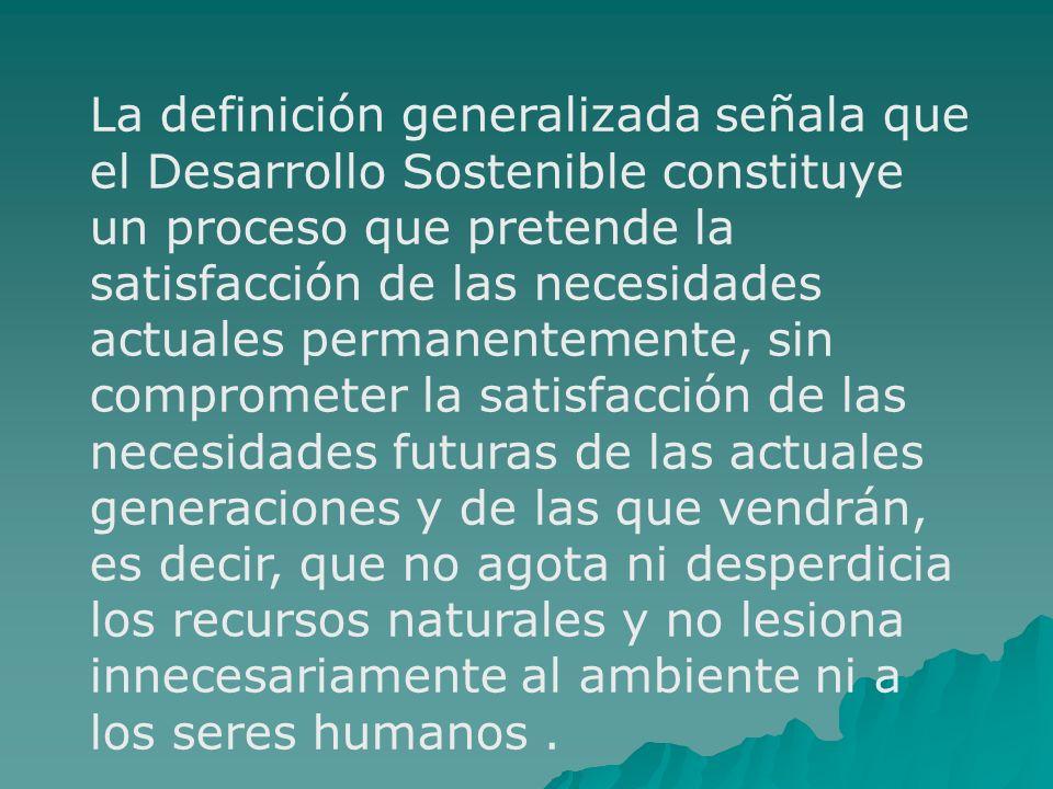 La definición generalizada señala que el Desarrollo Sostenible constituye un proceso que pretende la satisfacción de las necesidades actuales permanen