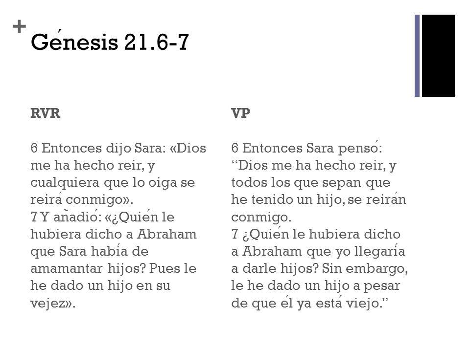 + Genesis 21.6-7 RVR 6 Entonces dijo Sara: «Dios me ha hecho reir, y cualquiera que lo oiga se reira conmigo». 7 Y an ̃ adio: «¿Quien le hubiera dicho