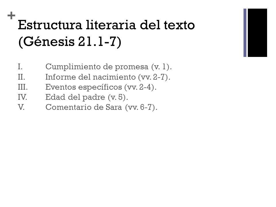 + Estructura literaria del texto (Génesis 21.1-7) I. Cumplimiento de promesa (v. 1). II. Informe del nacimiento (vv. 2-7). III. Eventos específicos (v