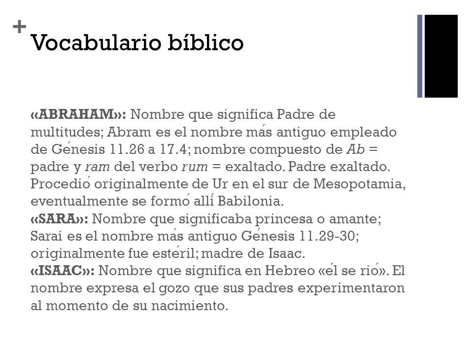 + Vocabulario bíblico «ABRAHAM»: Nombre que significa Padre de multitudes; Abram es el nombre mas antiguo empleado de Genesis 11.26 a 17.4; nombre com