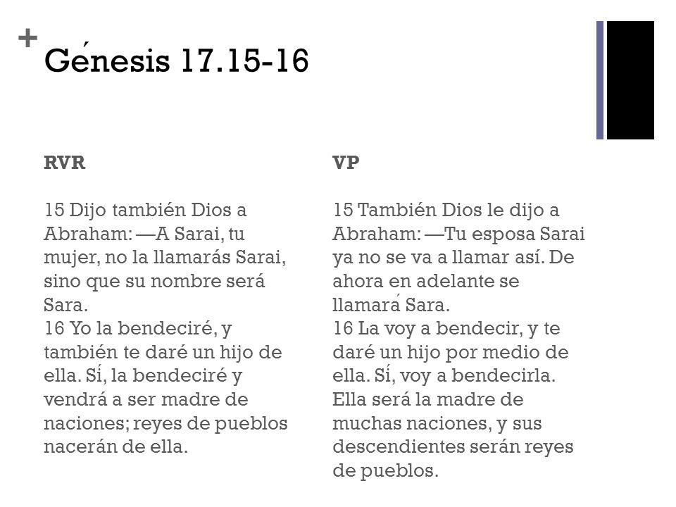 + Genesis 17.15-16 RVR 15 Dijo también Dios a Abraham: A Sarai, tu mujer, no la llamarás Sarai, sino que su nombre será Sara. 16 Yo la bendeciré, y ta