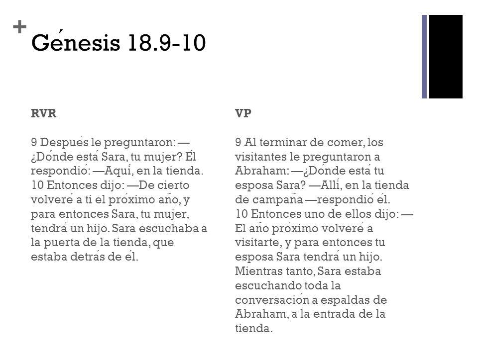 + Genesis 18.9-10 RVR 9 Despues le preguntaron: ¿Donde esta Sara, tu mujer? El respondio: Aqui, en la tienda. 10 Entonces dijo: De cierto volvere a ti