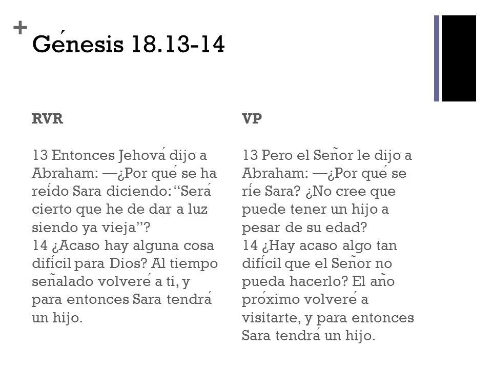 + Genesis 18.13-14 RVR 13 Entonces Jehova dijo a Abraham: ¿Por que se ha reido Sara diciendo: Sera cierto que he de dar a luz siendo ya vieja? 14 ¿Aca