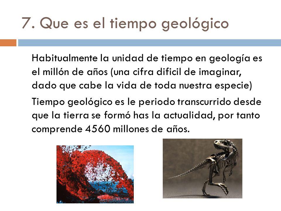 7. Que es el tiempo geológico Habitualmente la unidad de tiempo en geología es el millón de años (una cifra dificil de imaginar, dado que cabe la vida