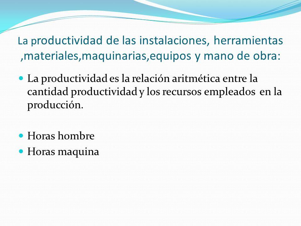 La p roductividad de las instalaciones, herramientas,materiales,maquinarias,equipos y mano de obra: La productividad es la relación aritmética entre l