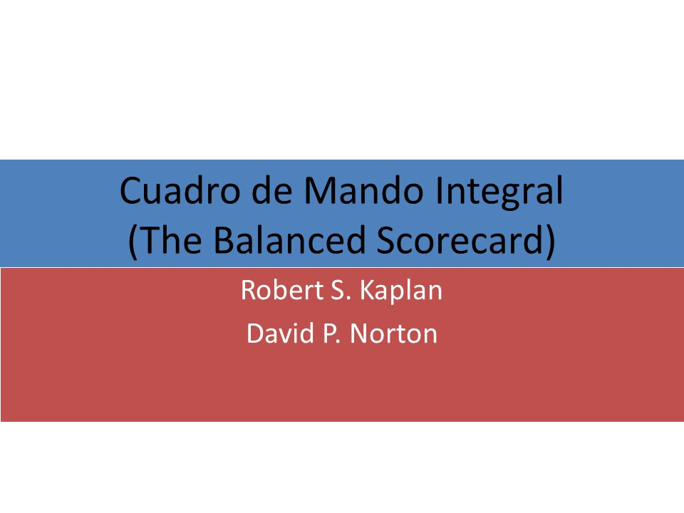 Cuadro de Mando Integral (The Balanced Scorecard) Robert S. Kaplan David P. Norton