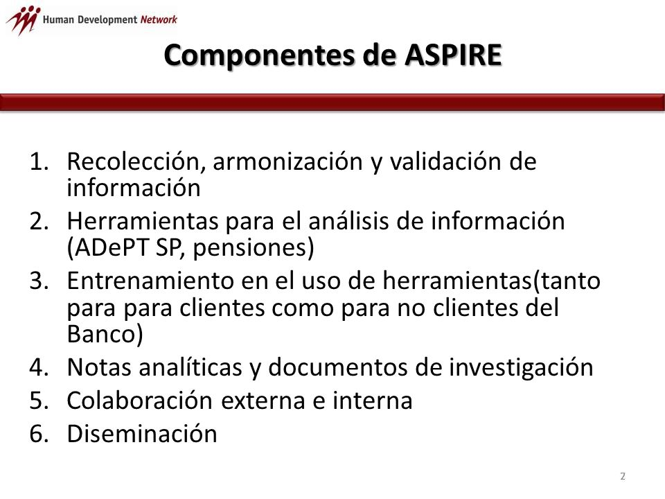 ASPIRE FRAMEWORK 18 Indicator type ASMLSS CONTEXTO HC and poverty gap, % of children economically active Primary activity rates, employment status, share of employment in main sectors, … Life expectancy, old age dependency ratio, co- residence rate, poverty rates of old population DISENOBenefit modality (in kind, cash), eligibility criteria, targeting method, benefit formula Ratio of front-line counselors to total PES staff, number of registered vacancies Modalities of pension schemes, contribution rates, qualifying condition, defined benefit parameters DESEMPENOCoverage, benefit and beneficiary incidence, adequacy, simulated impacts on poverty and inequality, spending Coverage, benefit and beneficiary incidence, adequacy, simulated impacts on poverty and inequality, spending, activation of registered unemployed (placement in jobs) Coverage (recipients and contributors), benefit and beneficiary incidence, adequacy, simulated impacts, pension spending, administrative efficiency