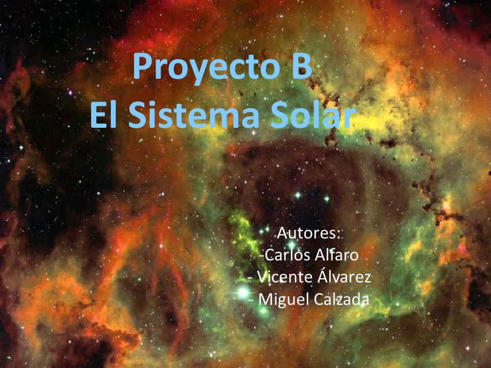 Proyecto B El Sistema Solar Autores: -Carlos Alfaro - Vicente Álvarez - Miguel Calzada