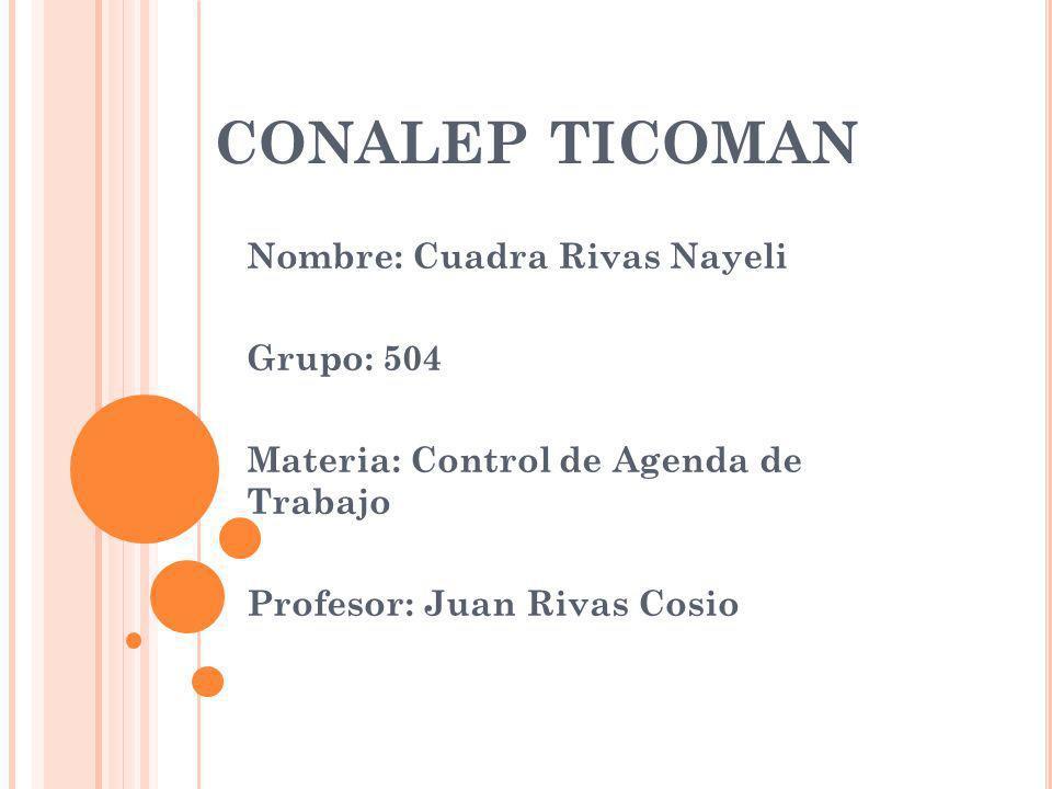 CONALEP TICOMAN Nombre: Cuadra Rivas Nayeli Grupo: 504 Materia: Control de Agenda de Trabajo Profesor: Juan Rivas Cosio