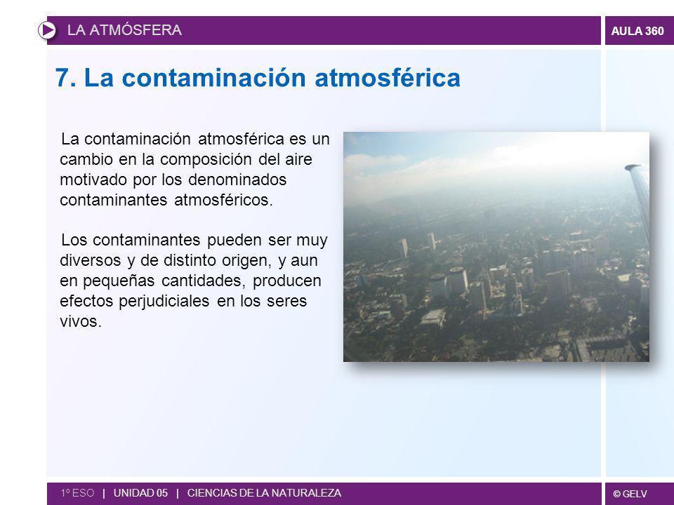 © GELV AULA 360 LA ATMÓSFERA 1º ESO | UNIDAD 05 | CIENCIAS DE LA NATURALEZA 7. La contaminación atmosférica La contaminación atmosférica es un cambio
