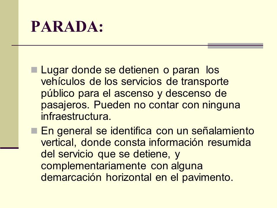 PARADA: Lugar donde se detienen o paran los vehículos de los servicios de transporte público para el ascenso y descenso de pasajeros.