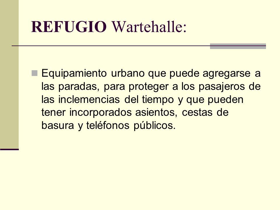 REFUGIO Wartehalle: Equipamiento urbano que puede agregarse a las paradas, para proteger a los pasajeros de las inclemencias del tiempo y que pueden tener incorporados asientos, cestas de basura y teléfonos públicos.