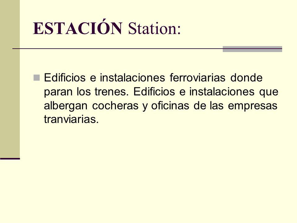 ESTACIÓN Station: Edificios e instalaciones ferroviarias donde paran los trenes.