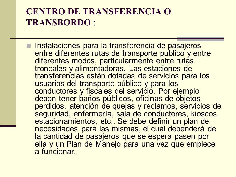 CENTRO DE TRANSFERENCIA O TRANSBORDO : Instalaciones para la transferencia de pasajeros entre diferentes rutas de transporte publico y entre diferentes modos, particularmente entre rutas troncales y alimentadoras.