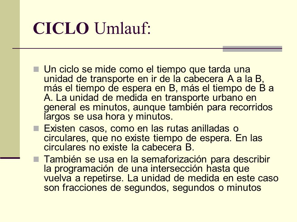 CICLO Umlauf: Un ciclo se mide como el tiempo que tarda una unidad de transporte en ir de la cabecera A a la B, más el tiempo de espera en B, más el tiempo de B a A.
