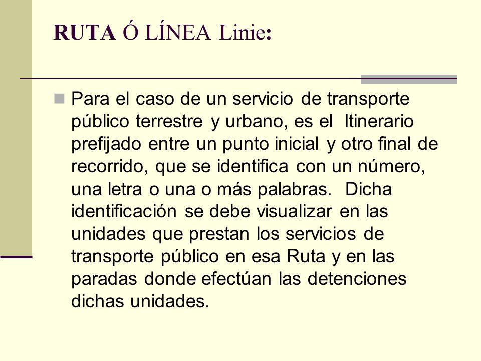 RUTA Ó LÍNEA Linie: Para el caso de un servicio de transporte público terrestre y urbano, es el Itinerario prefijado entre un punto inicial y otro final de recorrido, que se identifica con un número, una letra o una o más palabras.