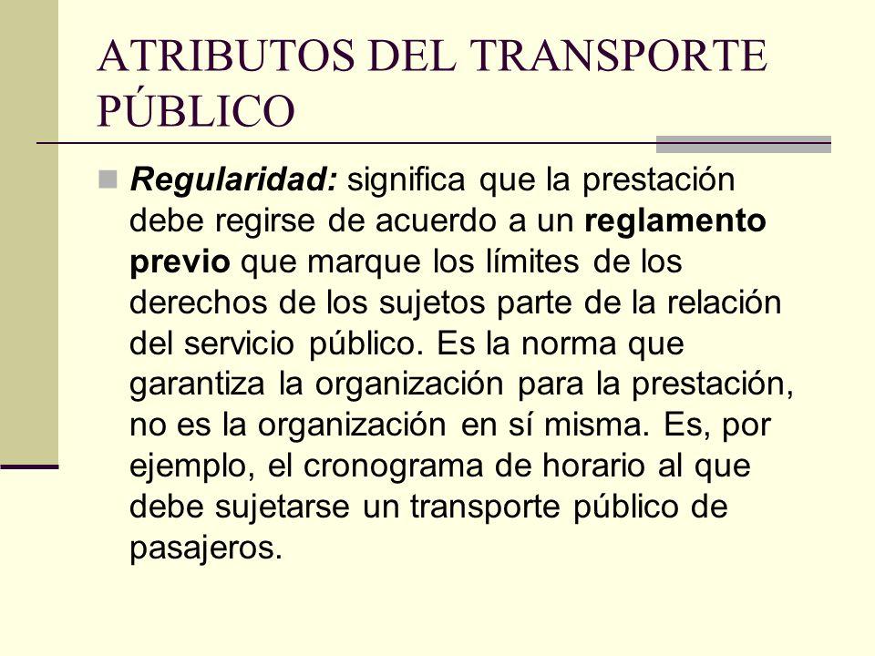 ATRIBUTOS DEL TRANSPORTE PÚBLICO Regularidad: significa que la prestación debe regirse de acuerdo a un reglamento previo que marque los límites de los derechos de los sujetos parte de la relación del servicio público.