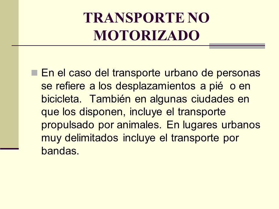 TRANSPORTE NO MOTORIZADO En el caso del transporte urbano de personas se refiere a los desplazamientos a pié o en bicicleta.