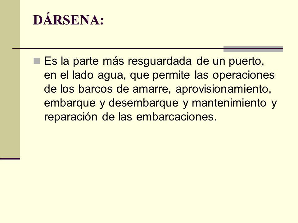 DÁRSENA: Es la parte más resguardada de un puerto, en el lado agua, que permite las operaciones de los barcos de amarre, aprovisionamiento, embarque y desembarque y mantenimiento y reparación de las embarcaciones.