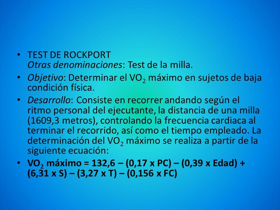 TEST DE ROCKPORT Otras denominaciones: Test de la milla. Objetivo: Determinar el VO 2 máximo en sujetos de baja condición física. Desarrollo: Consiste