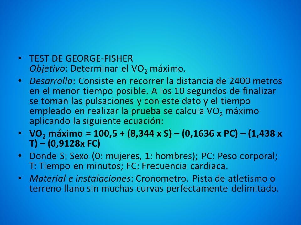 TEST DE GEORGE-FISHER Objetivo: Determinar el VO 2 máximo. Desarrollo: Consiste en recorrer la distancia de 2400 metros en el menor tiempo posible. A