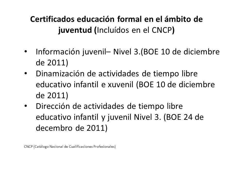 Certificados educación formal en el ámbito de juventud (Incluídos en el CNCP) Información juvenil– Nivel 3.(BOE 10 de diciembre de 2011) Dinamización de actividades de tiempo libre educativo infantil e xuvenil (BOE 10 de diciembre de 2011) Dirección de actividades de tiempo libre educativo infantil y juvenil Nivel 3.