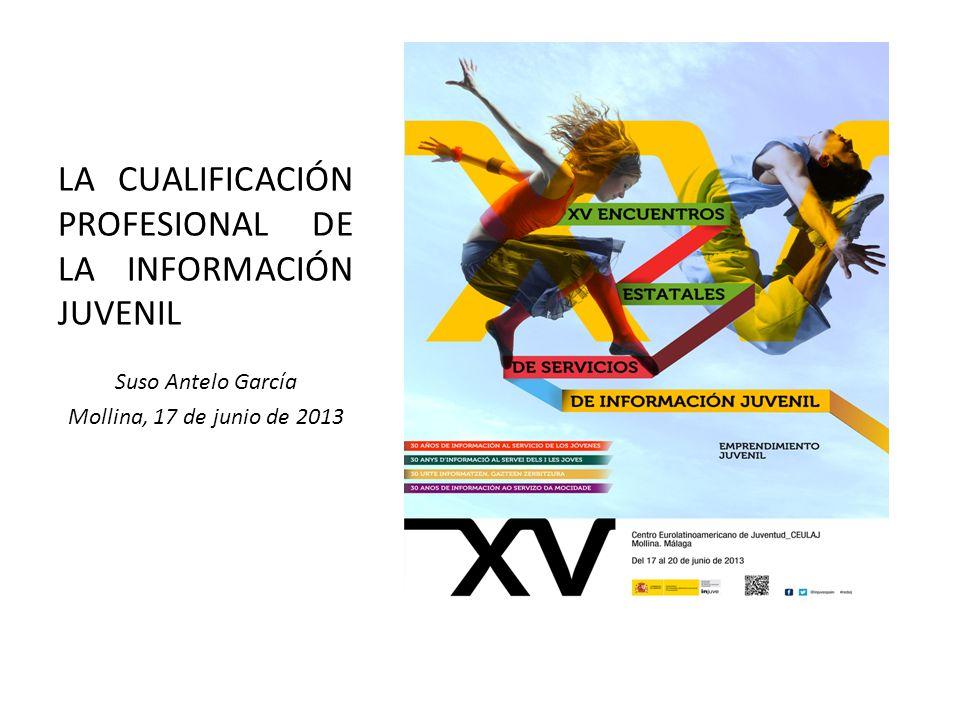 LA CUALIFICACIÓN PROFESIONAL DE LA INFORMACIÓN JUVENIL Suso Antelo García Mollina, 17 de junio de 2013