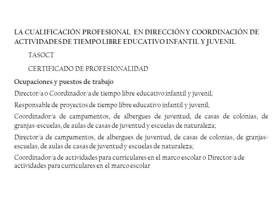 LA CUALIFICACIÓN PROFESIONAL EN DIRECCIÓN Y COORDINACIÓN DE ACTIVIDADES DE TIEMPO LIBRE EDUCATIVO INFANTIL Y JUVENIL TASOCT CERTIFICADO DE PROFESIONALIDAD Ocupaciones y puestos de trabajo Director/a o Coordinador/a de tiempo libre educativo infantil y juvenil; Responsable de proyectos de tiempo libre educativo infantil y juvenil; Coordinador/a de campamentos, de albergues de juventud, de casas de colonias, de granjas-escuelas, de aulas de casas de juventud y escuelas de naturaleza; Director/a de campamentos, de albergues de juventud, de casas de colonias, de granjas- escuelas, de aulas de casas de juventud y escuelas de naturaleza; Coordinador/a de actividades para curriculares en el marco escolar o Director/a de actividades para curriculares en el marco escolar