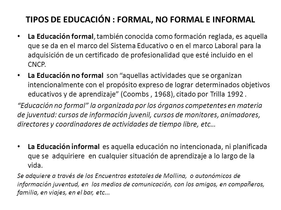 TIPOS DE EDUCACIÓN : FORMAL, NO FORMAL E INFORMAL La Educación formal, también conocida como formación reglada, es aquella que se da en el marco del Sistema Educativo o en el marco Laboral para la adquisición de un certificado de profesionalidad que esté incluido en el CNCP.