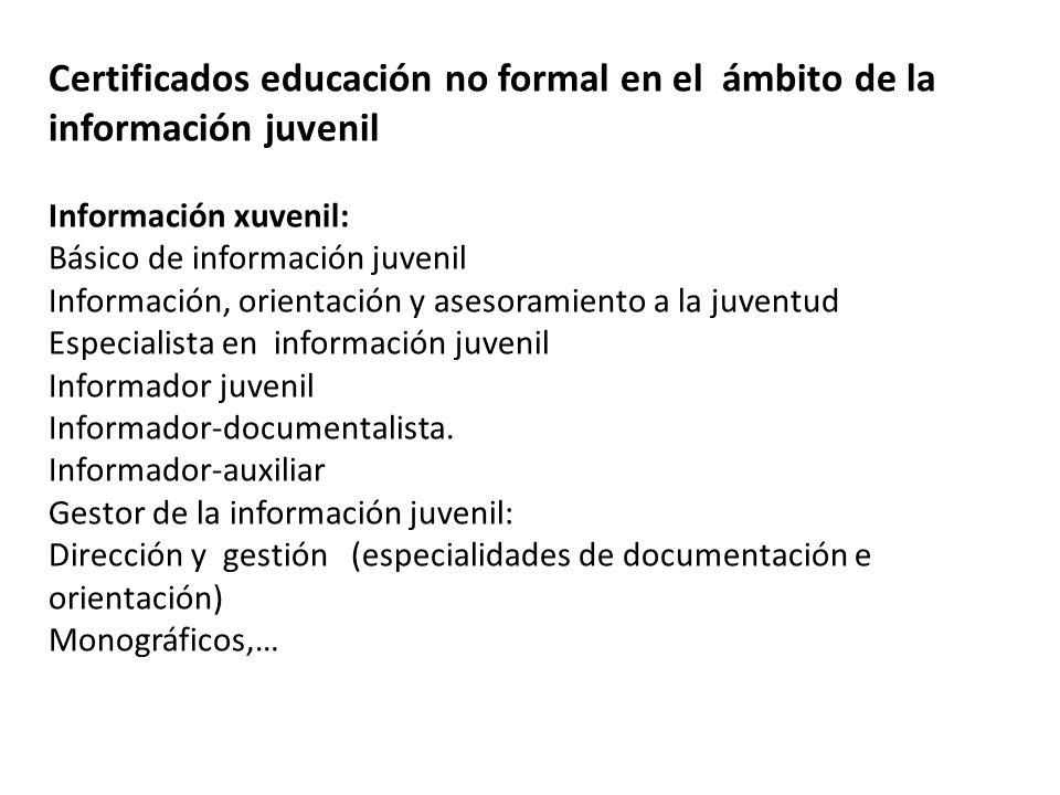 Certificados educación no formal en el ámbito de la información juvenil Información xuvenil: Básico de información juvenil Información, orientación y asesoramiento a la juventud Especialista en información juvenil Informador juvenil Informador-documentalista.