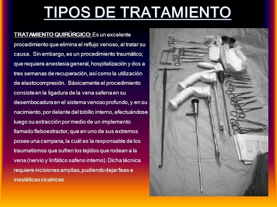TIPOS DE TRATAMIENTO TRATAMIENTO QUIRÚRGICO: Es un excelente procedimiento que elimina el reflujo venoso, al tratar su causa. Sin embargo, es un proce