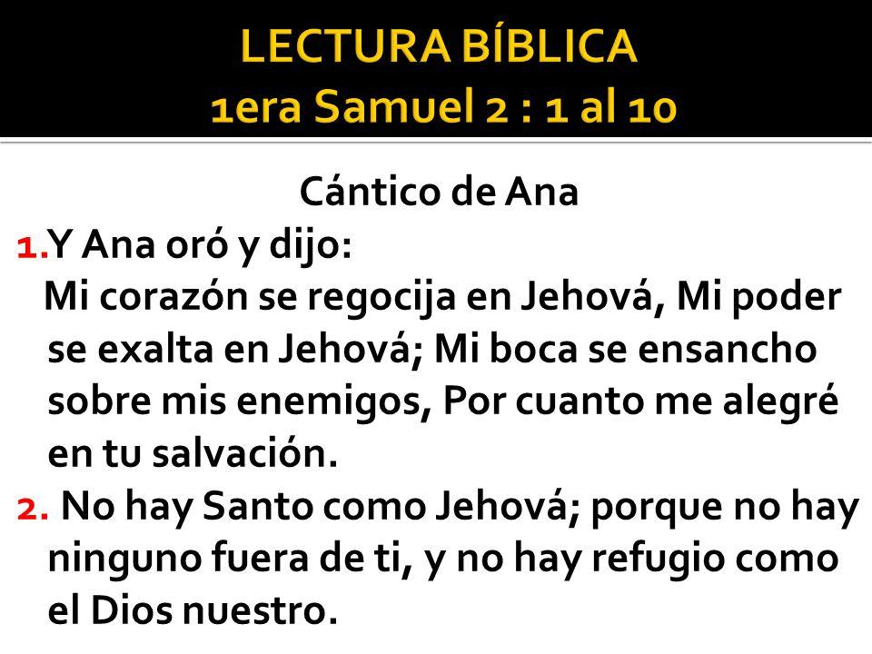 Cántico de Ana 1.Y Ana oró y dijo: Mi corazón se regocija en Jehová, Mi poder se exalta en Jehová; Mi boca se ensancho sobre mis enemigos, Por cuanto