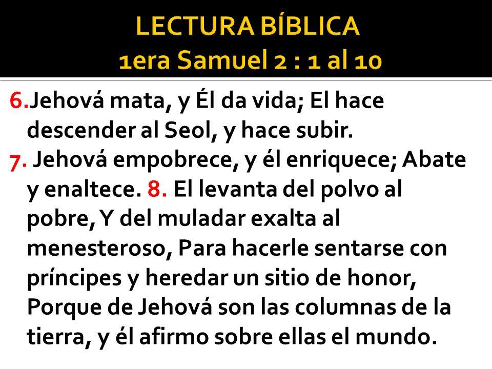 6.Jehová mata, y Él da vida; El hace descender al Seol, y hace subir. 7. Jehová empobrece, y él enriquece; Abate y enaltece. 8. El levanta del polvo a