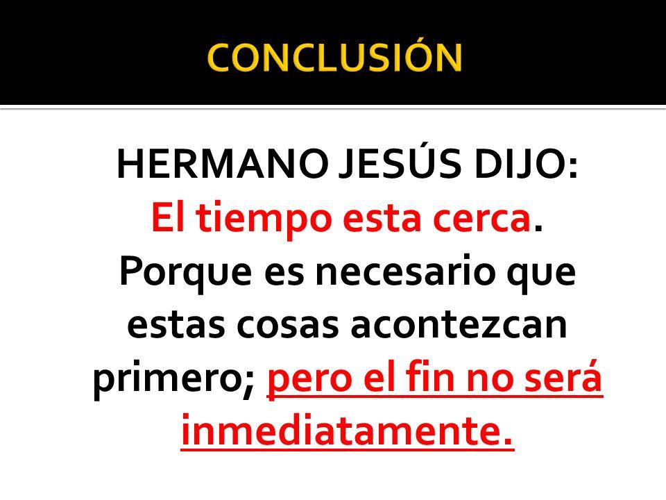 HERMANO JESÚS DIJO: El tiempo esta cerca. Porque es necesario que estas cosas acontezcan primero; pero el fin no será inmediatamente.