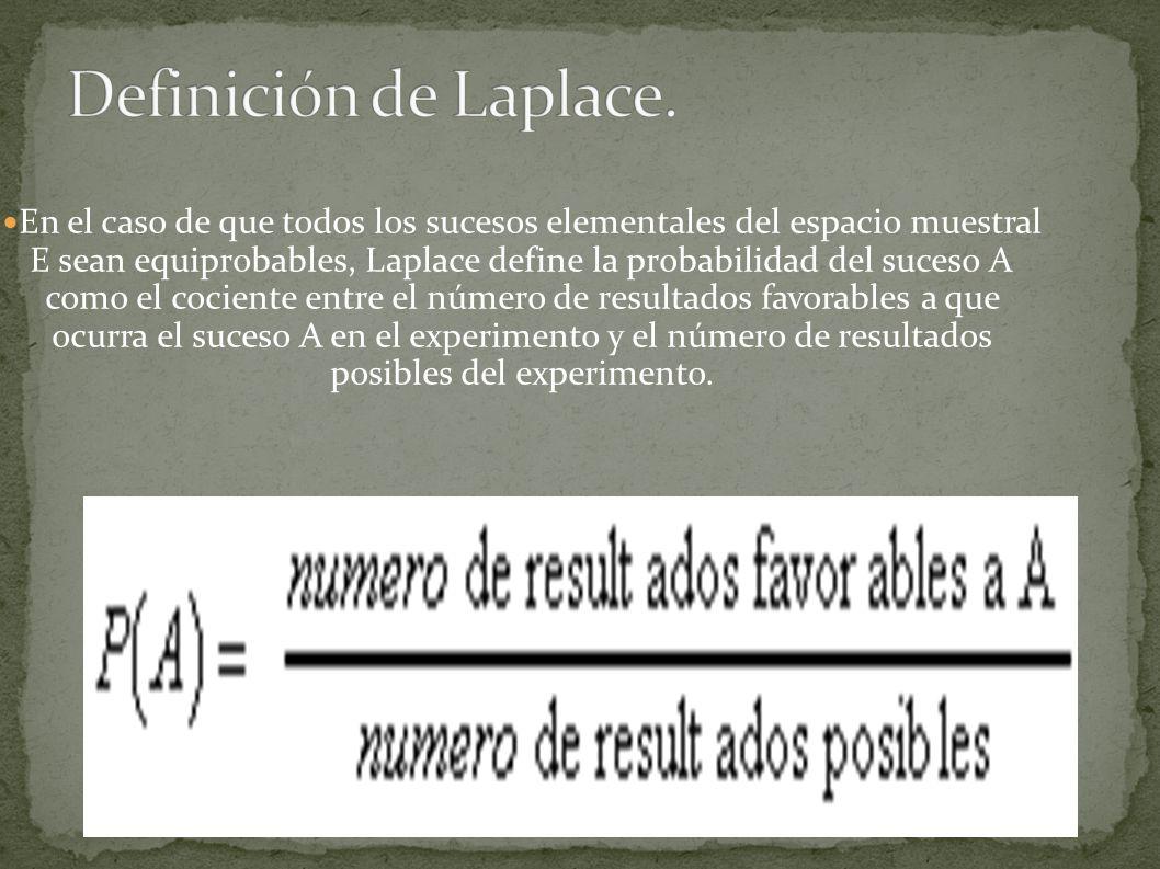 En el caso de que todos los sucesos elementales del espacio muestral E sean equiprobables, Laplace define la probabilidad del suceso A como el cociente entre el número de resultados favorables a que ocurra el suceso A en el experimento y el número de resultados posibles del experimento.