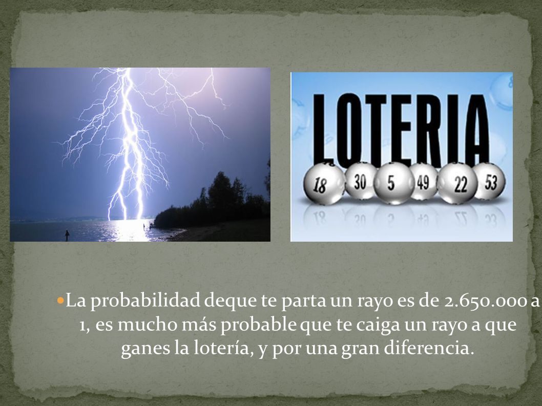 La probabilidad deque te parta un rayo es de 2.650.000 a 1, es mucho más probable que te caiga un rayo a que ganes la lotería, y por una gran diferencia.