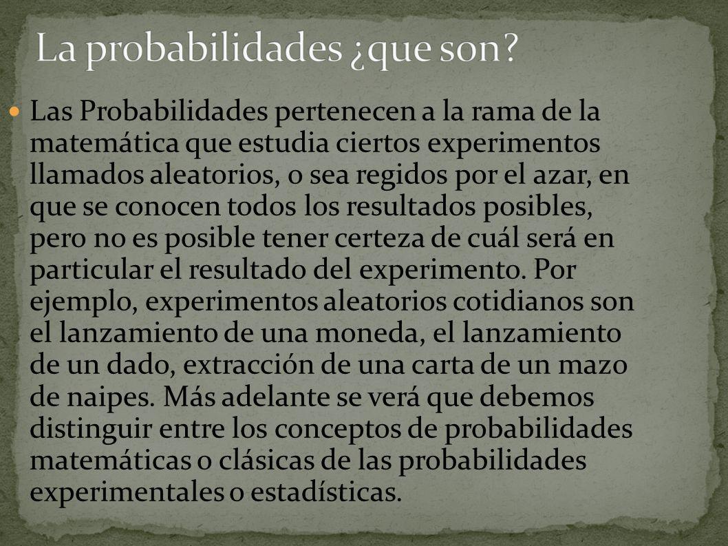 Las Probabilidades pertenecen a la rama de la matemática que estudia ciertos experimentos llamados aleatorios, o sea regidos por el azar, en que se co