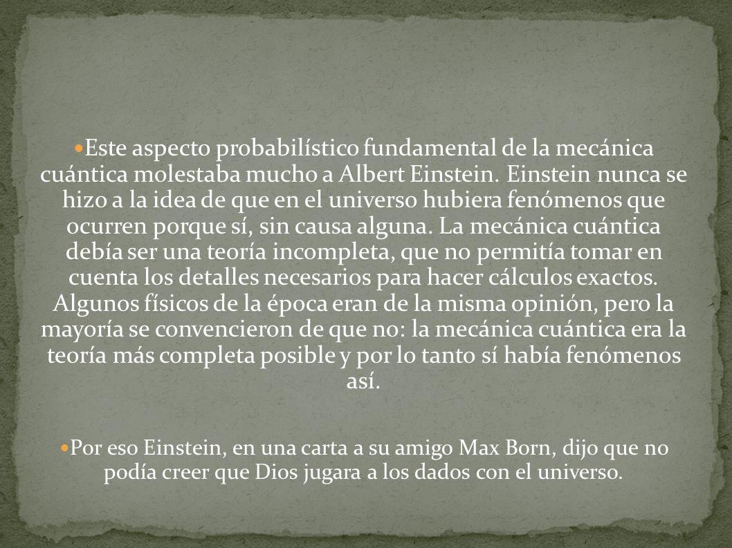 Este aspecto probabilístico fundamental de la mecánica cuántica molestaba mucho a Albert Einstein. Einstein nunca se hizo a la idea de que en el unive