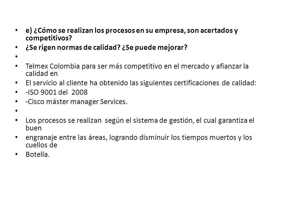 e) ¿Cómo se realizan los procesos en su empresa, son acertados y competitivos? ¿Se rigen normas de calidad? ¿Se puede mejorar? Telmex Colombia para se