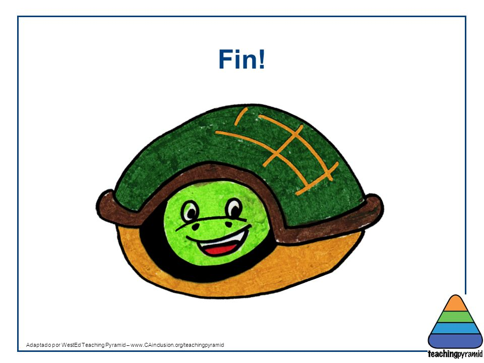 Fin! Adaptado por WestEd Teaching Pyramid – www.CAinclusion.org/teachingpyramid