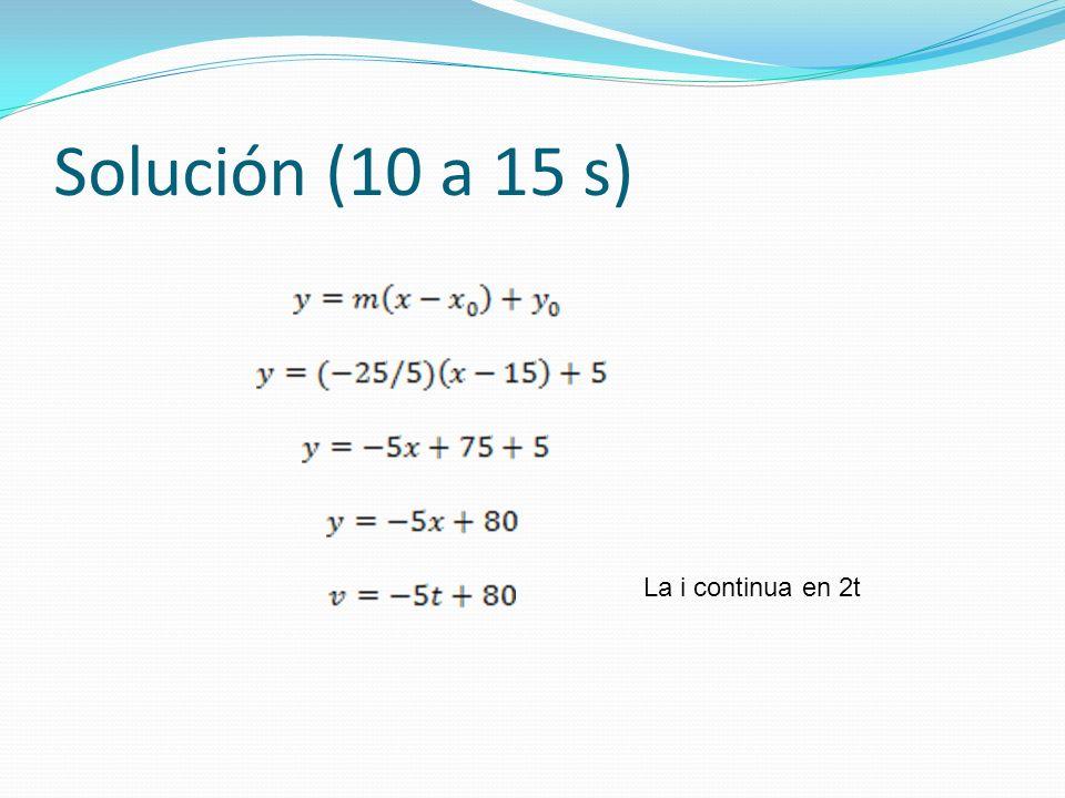 Solución (10 a 15 s) La i continua en 2t