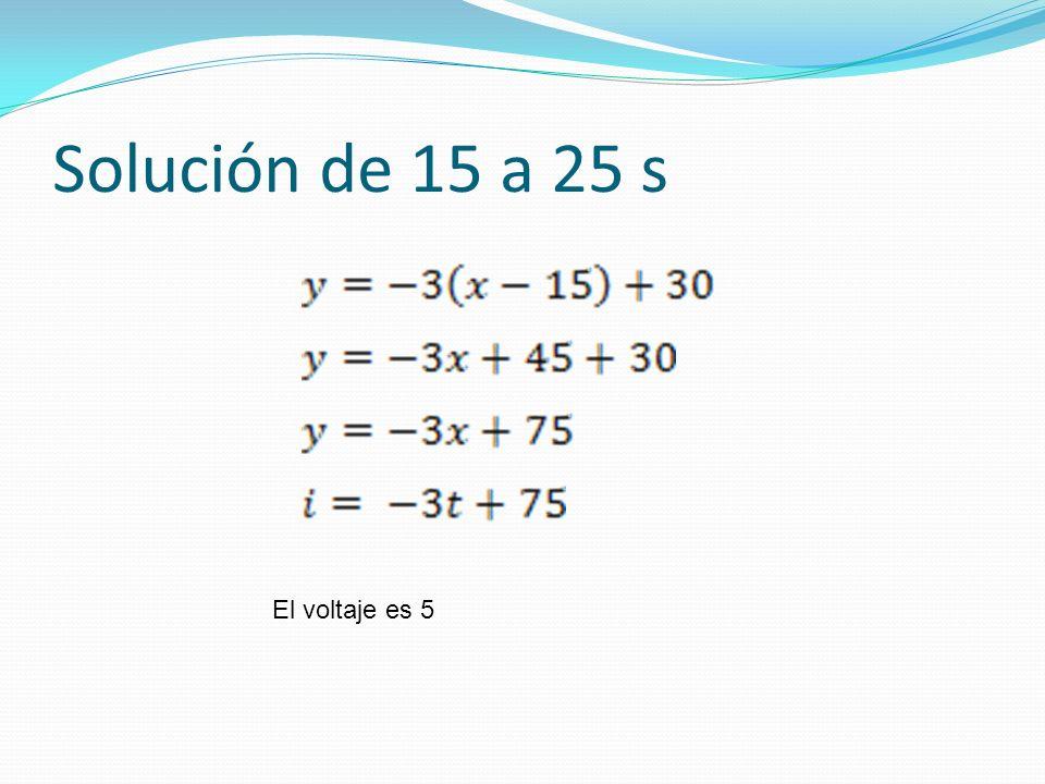 Solución de 15 a 25 s El voltaje es 5