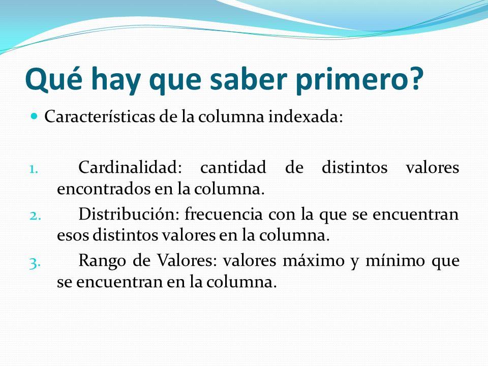 Qué hay que saber primero? Características de la columna indexada: 1. Cardinalidad: cantidad de distintos valores encontrados en la columna. 2. Distri