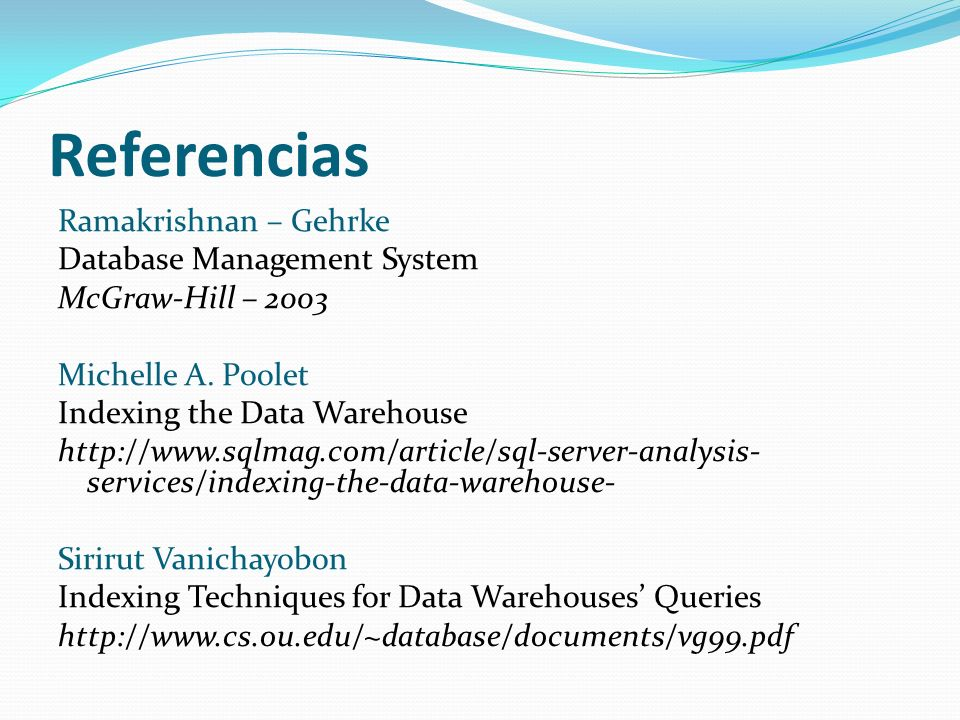 Referencias Ramakrishnan – Gehrke Database Management System McGraw-Hill – 2003 Michelle A. Poolet Indexing the Data Warehouse http://www.sqlmag.com/a